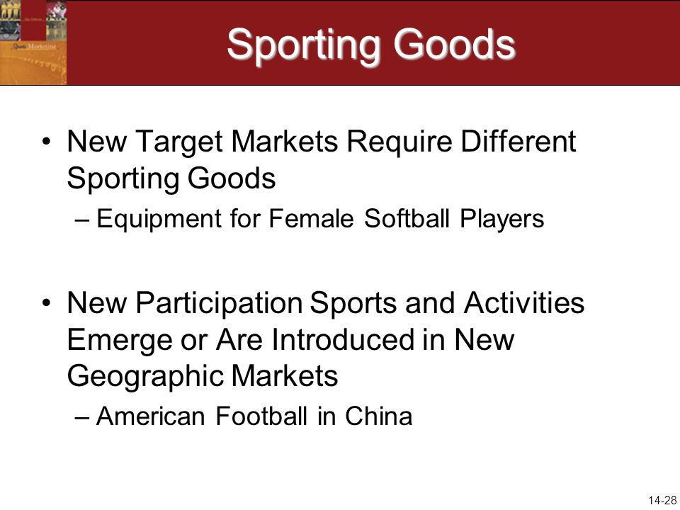 14-28 Sporting Goods New Target Markets Require Different Sporting Goods –Equipment for Female Softball Players New Participation Sports and Activitie