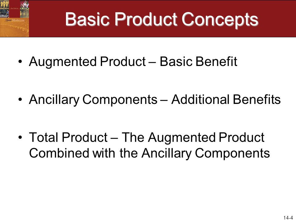 14-4 Basic Product Concepts Augmented Product – Basic Benefit Ancillary Components – Additional Benefits Total Product – The Augmented Product Combine