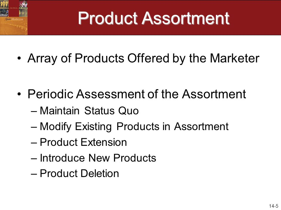 14-5 Product Assortment Array of Products Offered by the Marketer Periodic Assessment of the Assortment –Maintain Status Quo –Modify Existing Products