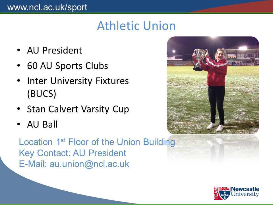 www.ncl.ac.uk/sport Athletic Union AU President 60 AU Sports Clubs Inter University Fixtures (BUCS) Stan Calvert Varsity Cup AU Ball Location 1 st Floor of the Union Building Key Contact: AU President E-Mail: au.union@ncl.ac.uk