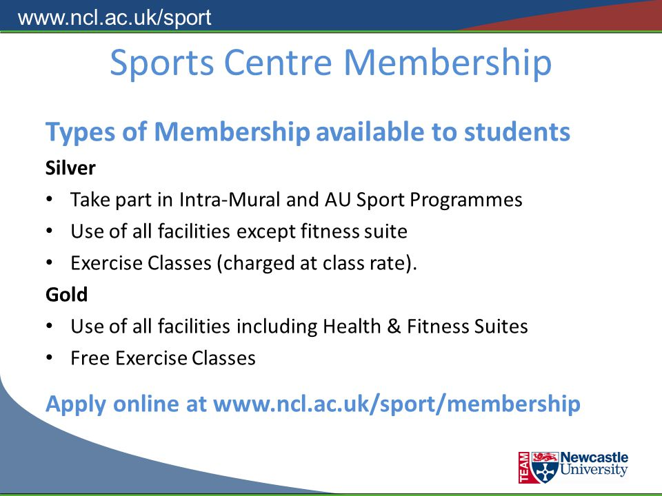www.ncl.ac.uk/sport Sports Centre Membership Types of Membership available to students Silver Take part in Intra-Mural and AU Sport Programmes Use of all facilities except fitness suite Exercise Classes (charged at class rate).