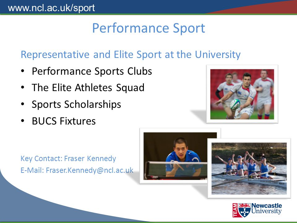 www.ncl.ac.uk/sport Performance Sport Representative and Elite Sport at the University Performance Sports Clubs The Elite Athletes Squad Sports Scholarships BUCS Fixtures Key Contact: Fraser Kennedy E-Mail: Fraser.Kennedy@ncl.ac.uk
