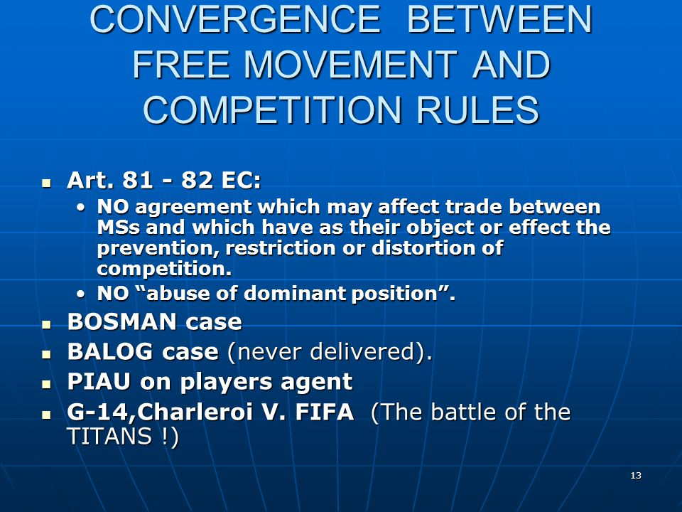 13 CONVERGENCE BETWEEN FREE MOVEMENT AND COMPETITION RULES Art. 81 - 82 EC: Art. 81 - 82 EC: NO agreement which may affect trade between MSs and which
