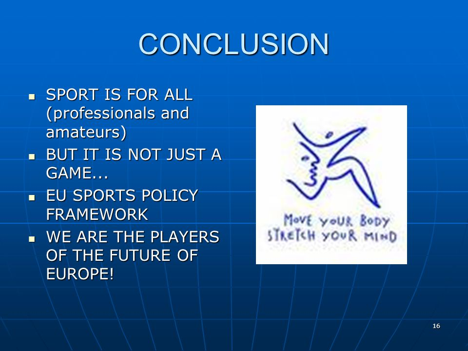 16 CONCLUSION SPORT IS FOR ALL (professionals and amateurs) SPORT IS FOR ALL (professionals and amateurs) BUT IT IS NOT JUST A GAME... BUT IT IS NOT J