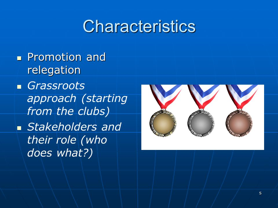 5 Characteristics Promotion and relegation Promotion and relegation Grassroots approach (starting from the clubs) Stakeholders and their role (who doe