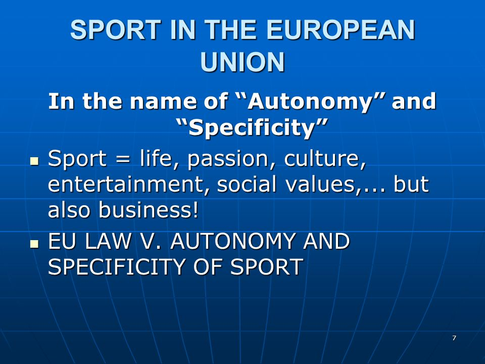 7 SPORT IN THE EUROPEAN UNION In the name of Autonomy and Specificity Sport = life, passion, culture, entertainment, social values,... but also busine