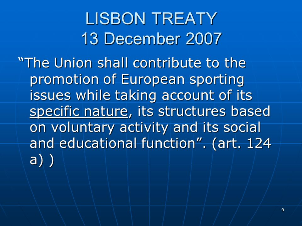 9 LISBON TREATY 13 December 2007 The Union shall contribute to the promotion of European sporting issues while taking account of its specific nature,
