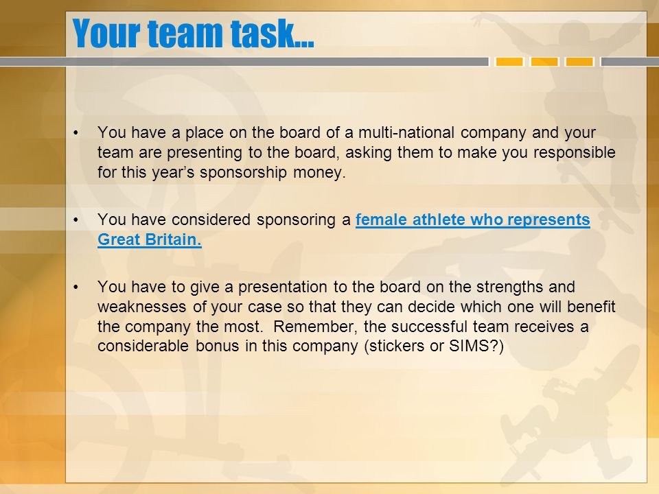 Your team task… You have a place on the board of a multi-national company and your team are presenting to the board, asking them to make you responsible for this years sponsorship money.