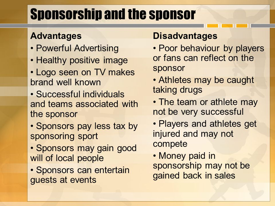Sponsorship and the sponsor Advantages Powerful Advertising Healthy positive image Logo seen on TV makes brand well known Successful individuals and t