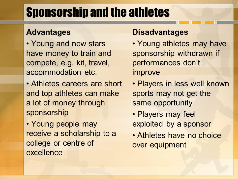 Sponsorship and the athletes Advantages Young and new stars have money to train and compete, e.g. kit, travel, accommodation etc. Athletes careers are