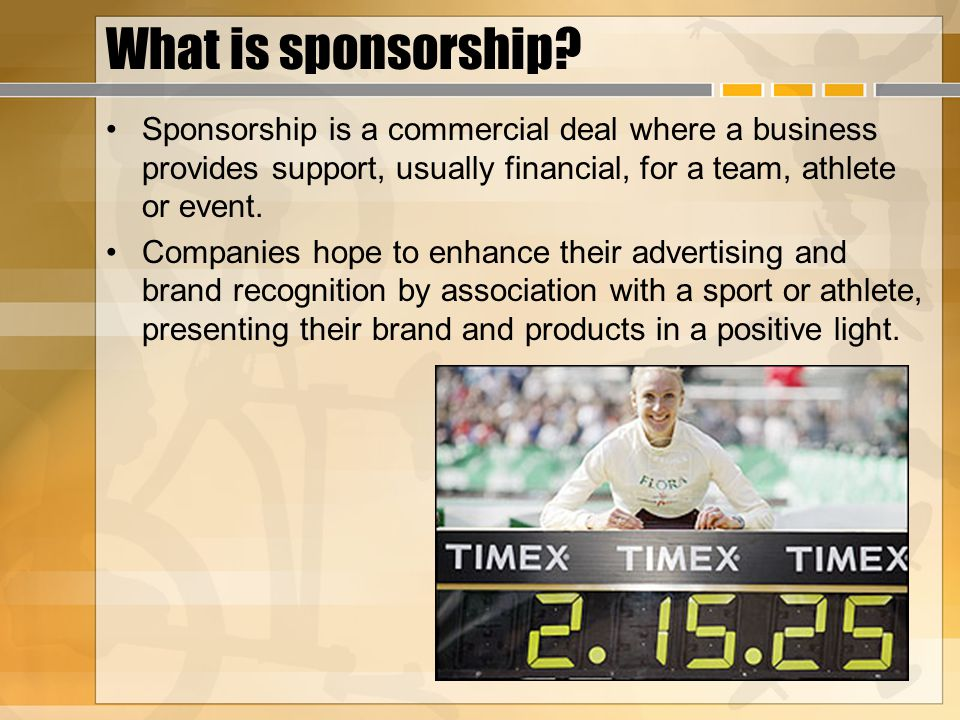 What is sponsorship? Sponsorship is a commercial deal where a business provides support, usually financial, for a team, athlete or event. Companies ho