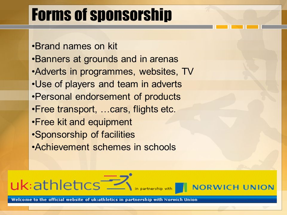 Forms of sponsorship Brand names on kit Banners at grounds and in arenas Adverts in programmes, websites, TV Use of players and team in adverts Person