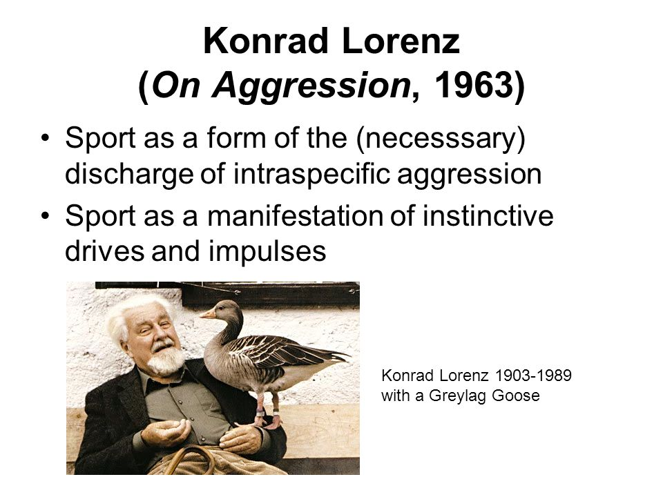 Konrad Lorenz (On Aggression, 1963) Sport as a form of the (necesssary) discharge of intraspecific aggression Sport as a manifestation of instinctive drives and impulses Konrad Lorenz with a Greylag Goose