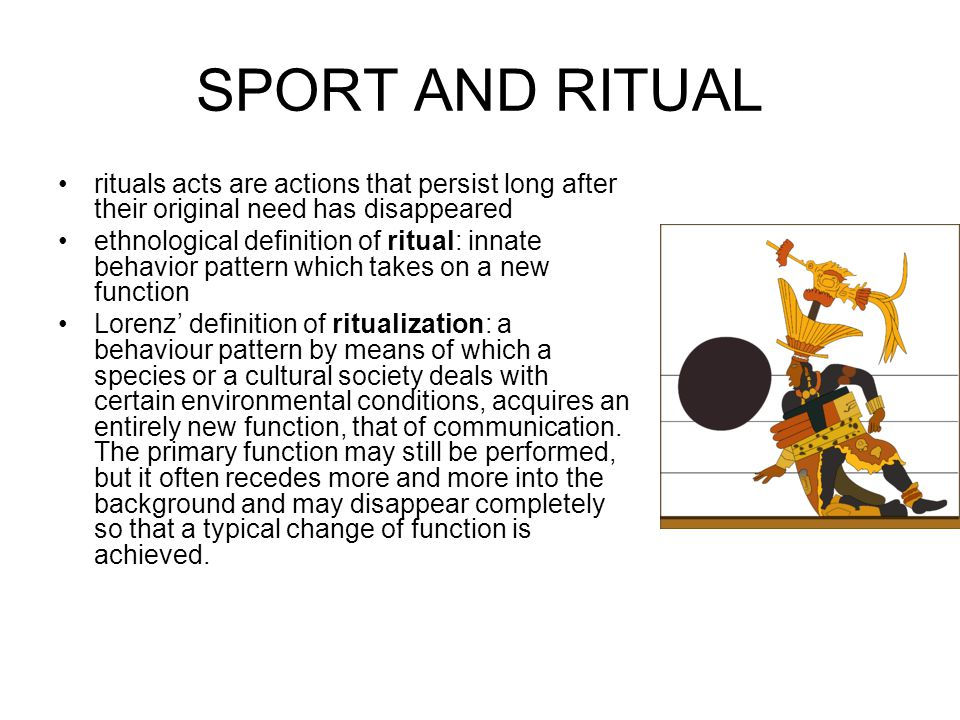SPORT AND RITUAL rituals acts are actions that persist long after their original need has disappeared ethnological definition of ritual: innate behavior pattern which takes on a new function Lorenz definition of ritualization: a behaviour pattern by means of which a species or a cultural society deals with certain environmental conditions, acquires an entirely new function, that of communication.