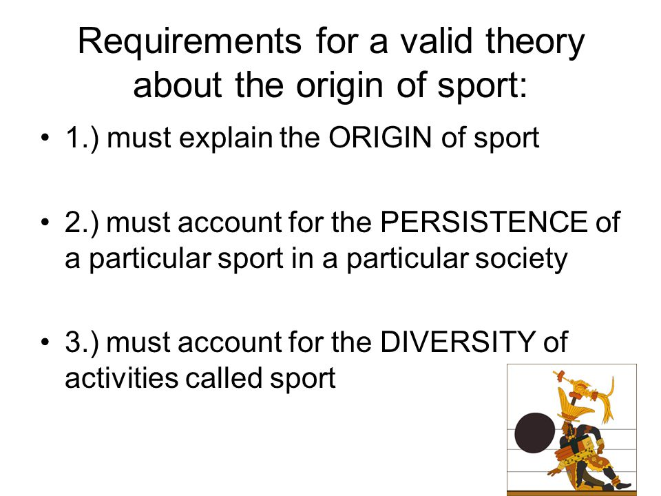 Requirements for a valid theory about the origin of sport: 1.) must explain the ORIGIN of sport 2.)must account for the PERSISTENCE of a particular sport in a particular society 3.)must account for the DIVERSITY of activities called sport