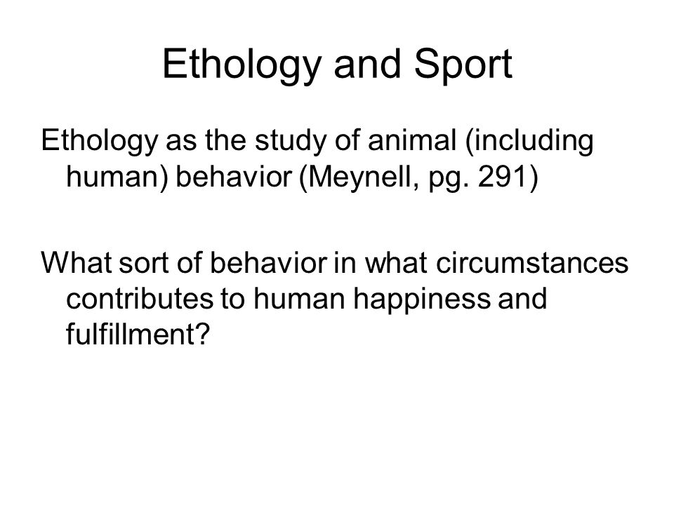Ethology and Sport Ethology as the study of animal (including human) behavior (Meynell, pg.
