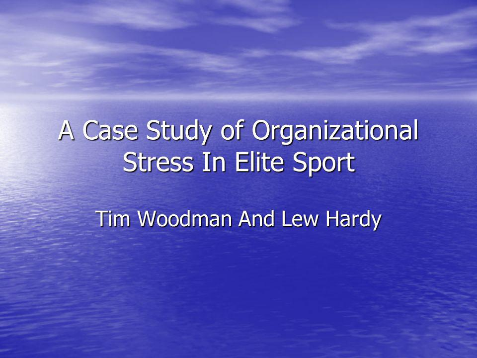 A Case Study of Organizational Stress In Elite Sport Tim Woodman And Lew Hardy