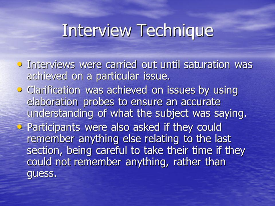 Interview Technique Interviews were carried out until saturation was achieved on a particular issue. Interviews were carried out until saturation was