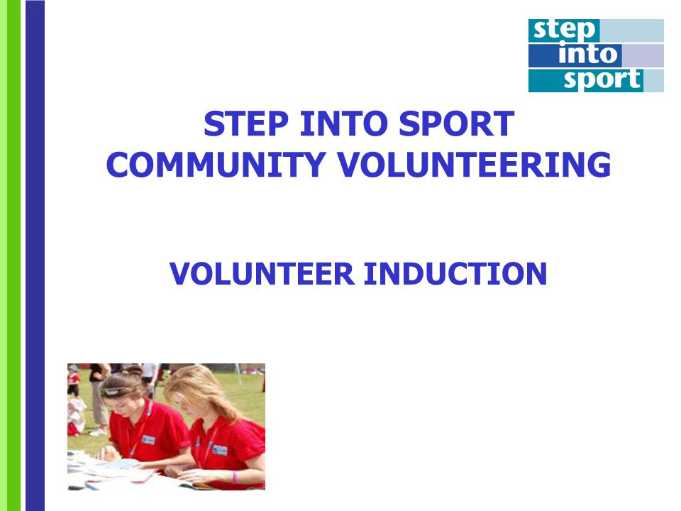 This induction has been designed to provide you with the information you will need to gain the most out of the Community Volunteering strand of the Step into Sport programme and your volunteer placement.