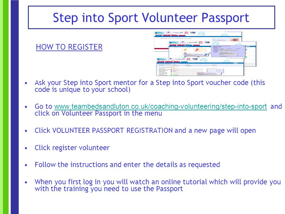 HOW TO REGISTER Ask your Step into Sport mentor for a Step into Sport voucher code (this code is unique to your school) Go to www.teambedsandluton.co.uk/coaching-volunteering/step-into-sport and click on Volunteer Passport in the menu www.teambedsandluton.co.uk/coaching-volunteering/step-into-sport Click VOLUNTEER PASSPORT REGISTRATION and a new page will open Click register volunteer Follow the instructions and enter the details as requested When you first log in you will watch an online tutorial which will provide you with the training you need to use the Passport Step into Sport Volunteer Passport