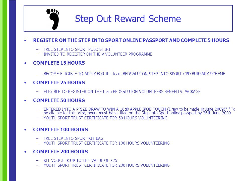 REGISTER ON THE STEP INTO SPORT ONLINE PASSPORT AND COMPLETE 5 HOURS –FREE STEP INTO SPORT POLO SHIRT –INVITED TO REGISTER ON THE V VOLUNTEER PROGRAMME COMPLETE 15 HOURS –BECOME ELIGIBLE TO APPLY FOR the team BEDS&LUTON STEP INTO SPORT CPD BURSARY SCHEME COMPLETE 25 HOURS –ELIGIBLE TO REGISTER ON THE team BEDS&LUTON VOLUNTEERS BENEFITS PACKAGE COMPLETE 50 HOURS –ENTERED INTO A PRIZE DRAW TO WIN A 16gb APPLE IPOD TOUCH (Draw to be made in June 2009)* *To be eligible for this prize, hours must be verified on the Step into Sport online passport by 26th June 2009 –YOUTH SPORT TRUST CERTIFICATE FOR 50 HOURS VOLUNTEERING COMPLETE 100 HOURS –FREE STEP INTO SPORT KIT BAG –YOUTH SPORT TRUST CERTIFICATE FOR 100 HOURS VOLUNTEERING COMPLETE 200 HOURS –KIT VOUCHER UP TO THE VALUE OF £25 –YOUTH SPORT TRUST CERTIFICATE FOR 200 HOURS VOLUNTEERING Step Out Reward Scheme