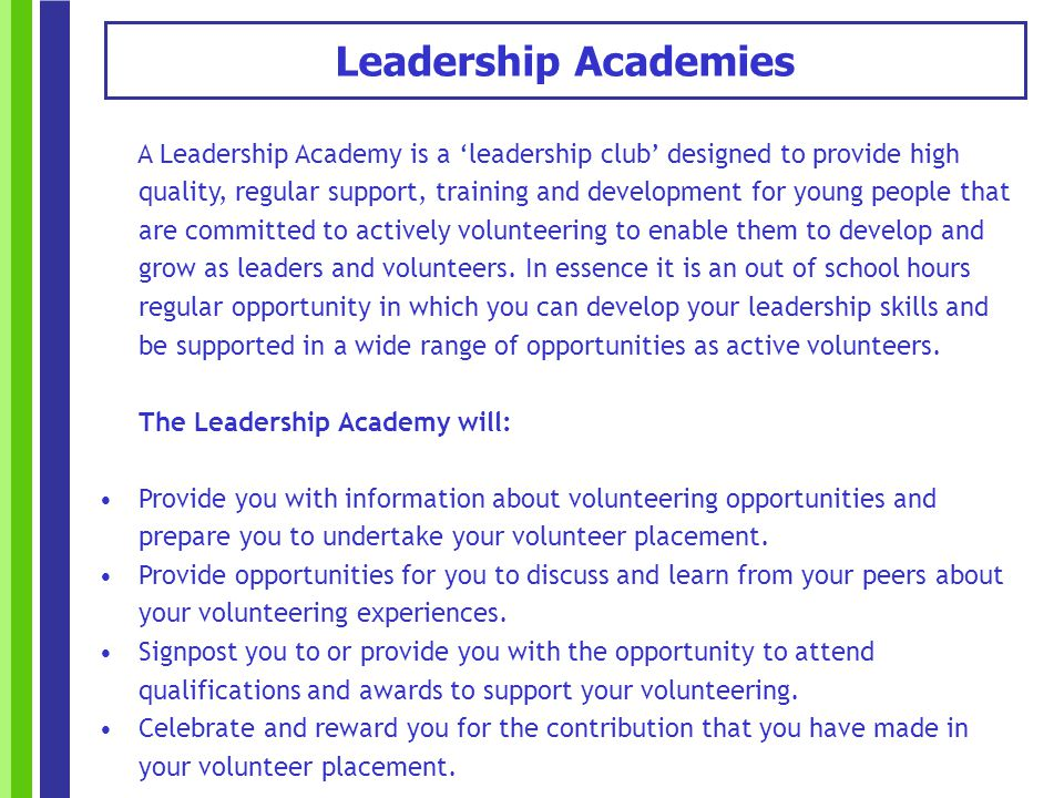 A Leadership Academy is a leadership club designed to provide high quality, regular support, training and development for young people that are committed to actively volunteering to enable them to develop and grow as leaders and volunteers.