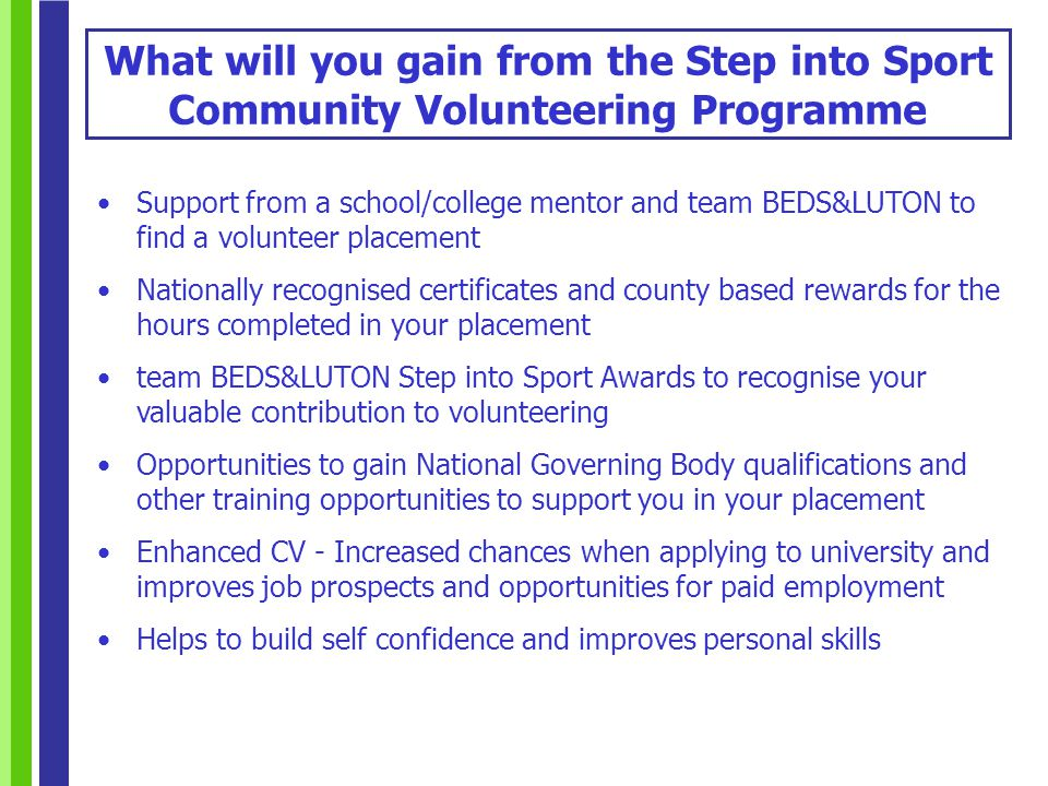 Support from a school/college mentor and team BEDS&LUTON to find a volunteer placement Nationally recognised certificates and county based rewards for the hours completed in your placement team BEDS&LUTON Step into Sport Awards to recognise your valuable contribution to volunteering Opportunities to gain National Governing Body qualifications and other training opportunities to support you in your placement Enhanced CV - Increased chances when applying to university and improves job prospects and opportunities for paid employment Helps to build self confidence and improves personal skills What will you gain from the Step into Sport Community Volunteering Programme
