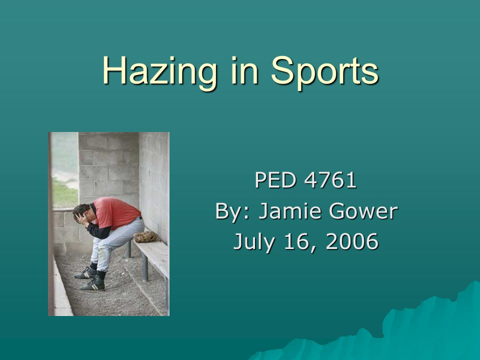 Hazing in Sports PED 4761 By: Jamie Gower July 16, 2006