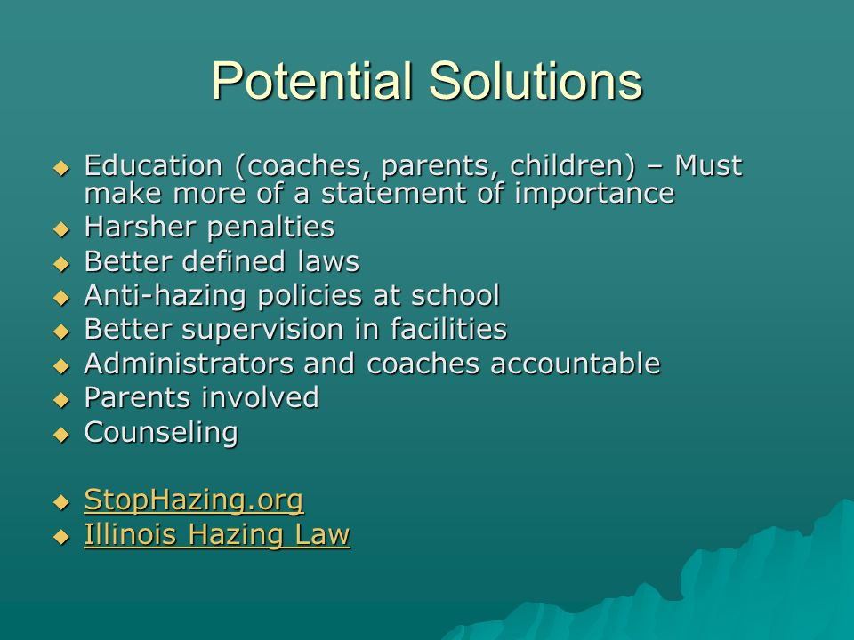 Potential Solutions Education (coaches, parents, children) – Must make more of a statement of importance Education (coaches, parents, children) – Must make more of a statement of importance Harsher penalties Harsher penalties Better defined laws Better defined laws Anti-hazing policies at school Anti-hazing policies at school Better supervision in facilities Better supervision in facilities Administrators and coaches accountable Administrators and coaches accountable Parents involved Parents involved Counseling Counseling StopHazing.org StopHazing.org StopHazing.org Illinois Hazing Law Illinois Hazing Law Illinois Hazing Law Illinois Hazing Law