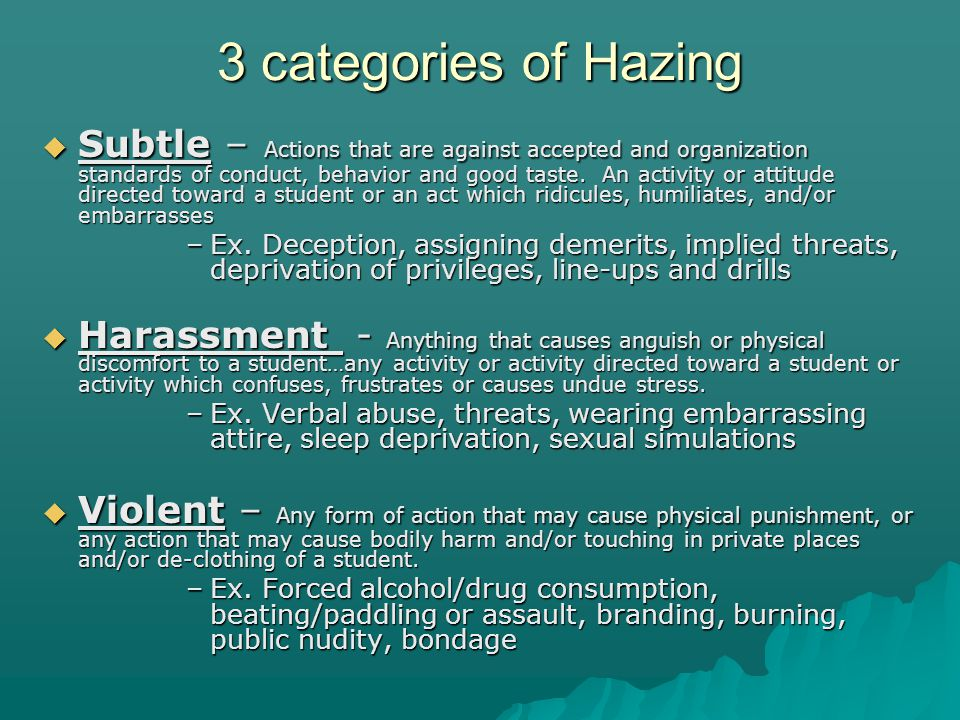 3 categories of Hazing Subtle – Actions that are against accepted and organization standards of conduct, behavior and good taste.