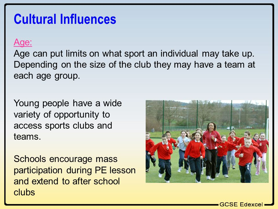 Cultural Influences Age: Age can put limits on what sport an individual may take up. Depending on the size of the club they may have a team at each ag