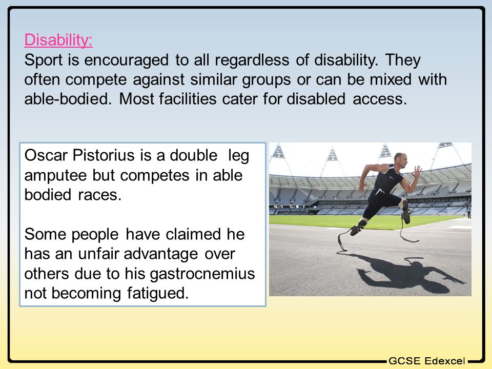 Disability: Sport is encouraged to all regardless of disability. They often compete against similar groups or can be mixed with able-bodied. Most faci
