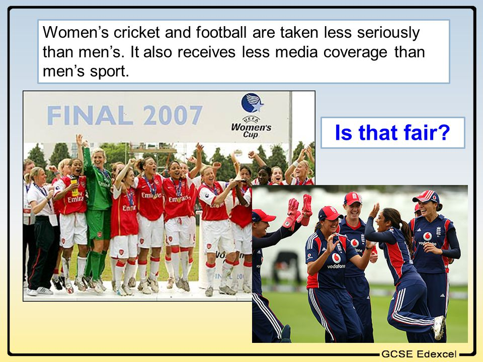 Womens cricket and football are taken less seriously than mens. It also receives less media coverage than mens sport. Is that fair?