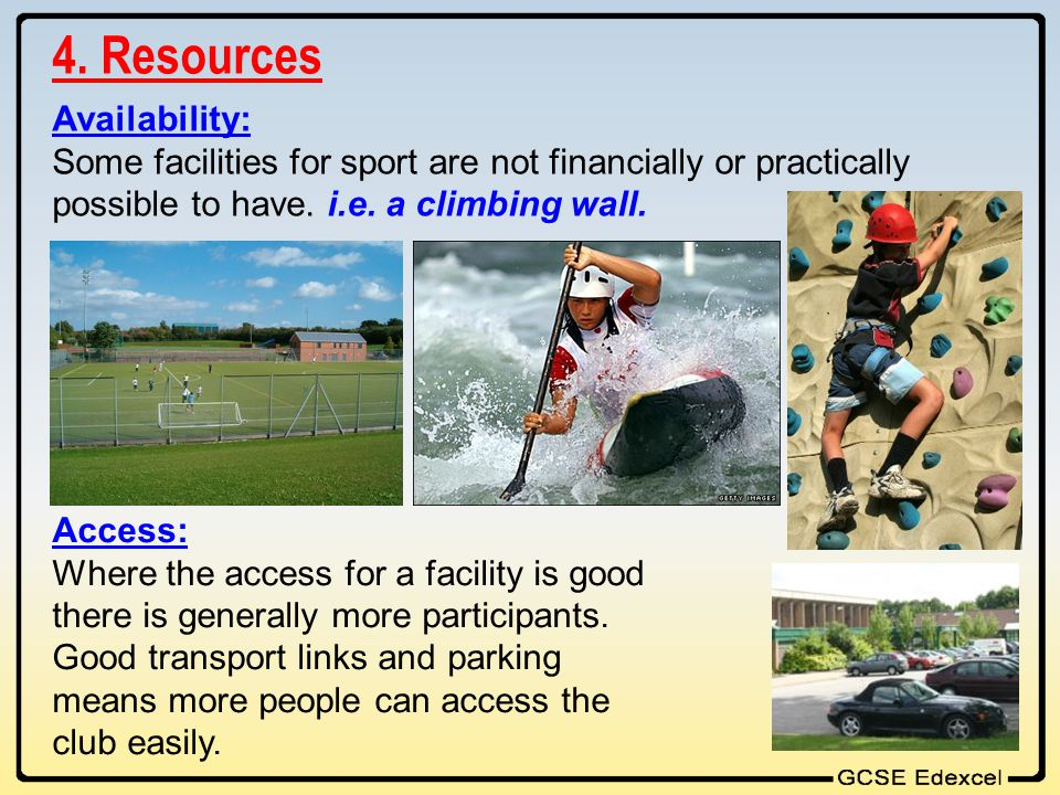 4. Resources Availability: Some facilities for sport are not financially or practically possible to have. i.e. a climbing wall. Access: Where the acce