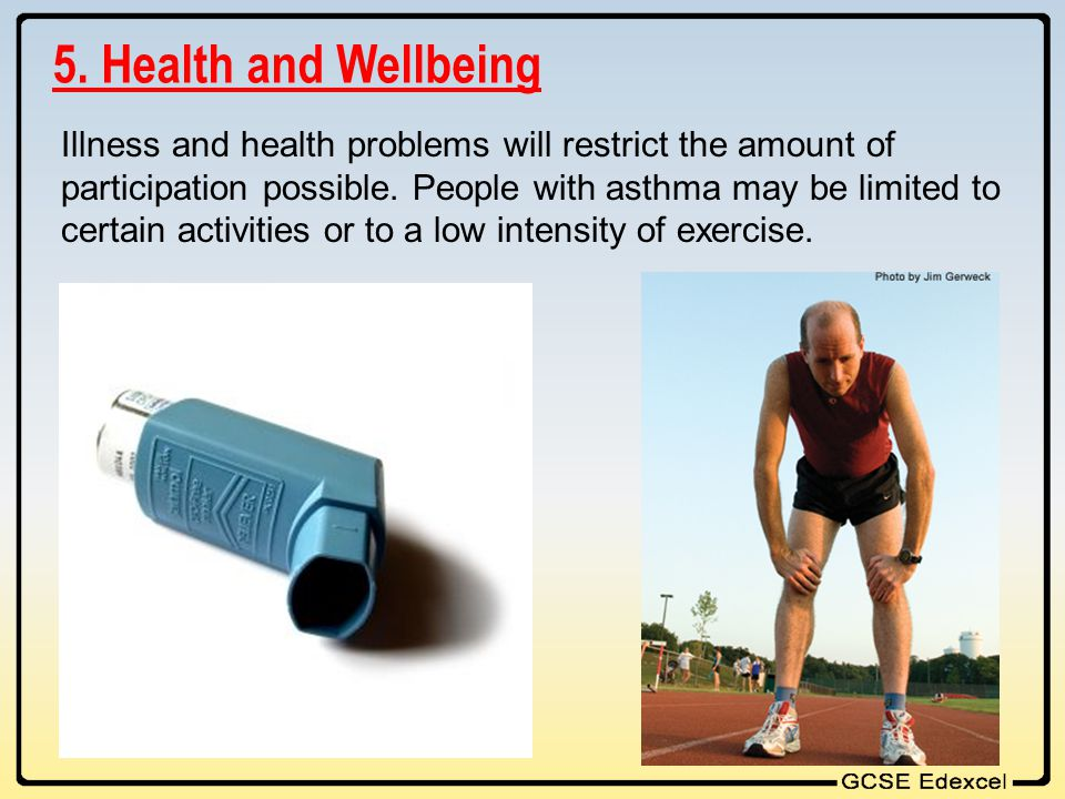 5. Health and Wellbeing Illness and health problems will restrict the amount of participation possible. People with asthma may be limited to certain a