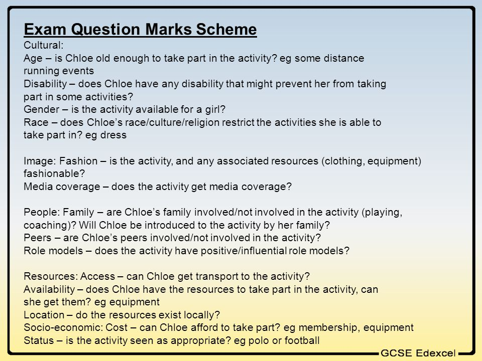 Exam Question Marks Scheme Cultural: Age – is Chloe old enough to take part in the activity? eg some distance running events Disability – does Chloe h