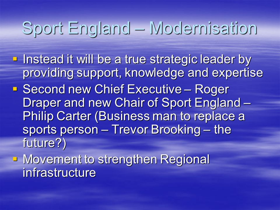 Sport England – Modernisation Instead it will be a true strategic leader by providing support, knowledge and expertise Instead it will be a true strategic leader by providing support, knowledge and expertise Second new Chief Executive – Roger Draper and new Chair of Sport England – Philip Carter (Business man to replace a sports person – Trevor Brooking – the future?) Second new Chief Executive – Roger Draper and new Chair of Sport England – Philip Carter (Business man to replace a sports person – Trevor Brooking – the future?) Movement to strengthen Regional infrastructure Movement to strengthen Regional infrastructure