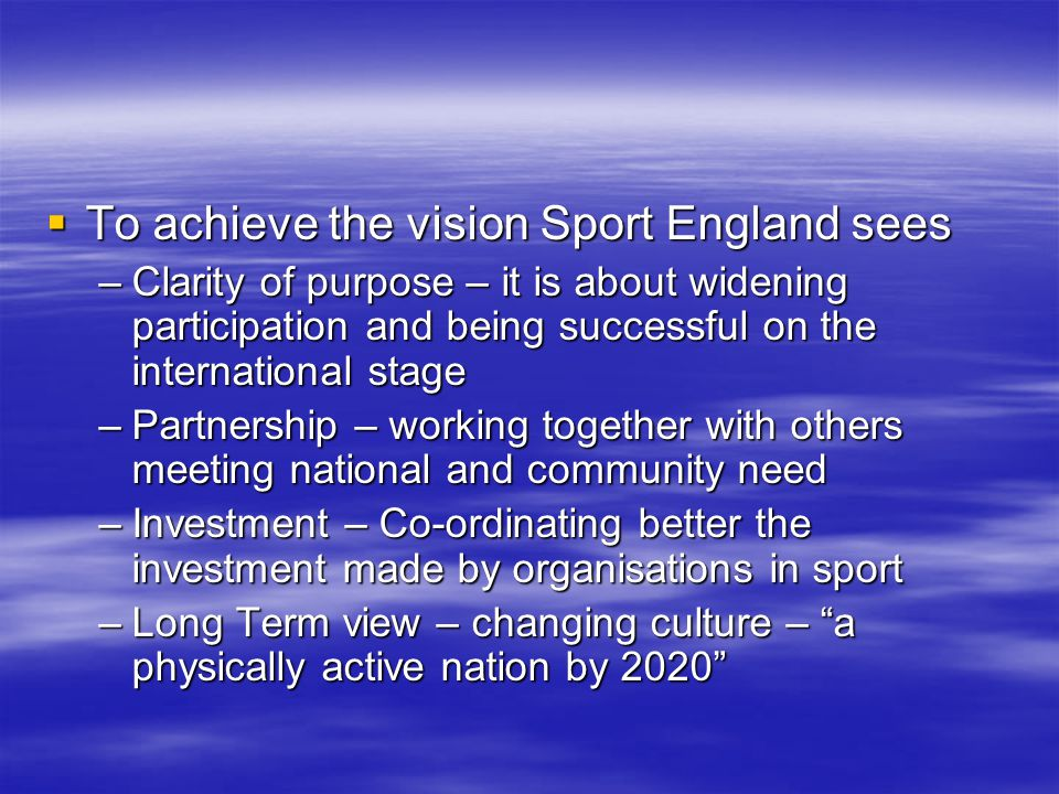 To achieve the vision Sport England sees To achieve the vision Sport England sees –Clarity of purpose – it is about widening participation and being successful on the international stage –Partnership – working together with others meeting national and community need –Investment – Co-ordinating better the investment made by organisations in sport –Long Term view – changing culture – a physically active nation by 2020