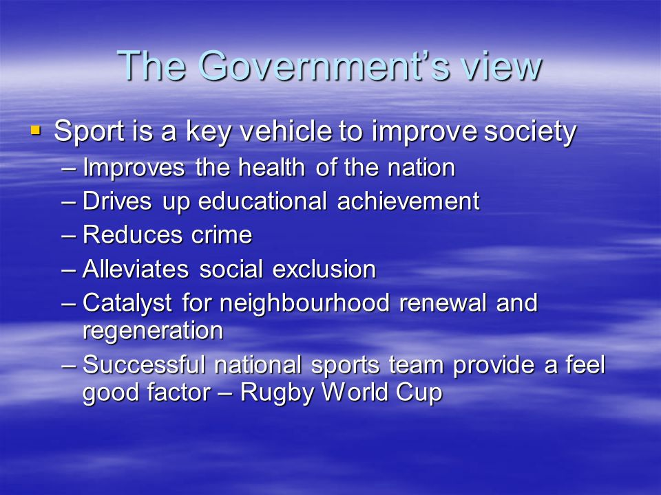 The Governments view Sport is a key vehicle to improve society –I–I–I–Improves the health of the nation –D–D–D–Drives up educational achievement –R–R–R–Reduces crime –A–A–A–Alleviates social exclusion –C–C–C–Catalyst for neighbourhood renewal and regeneration –S–S–S–Successful national sports team provide a feel good factor – Rugby World Cup