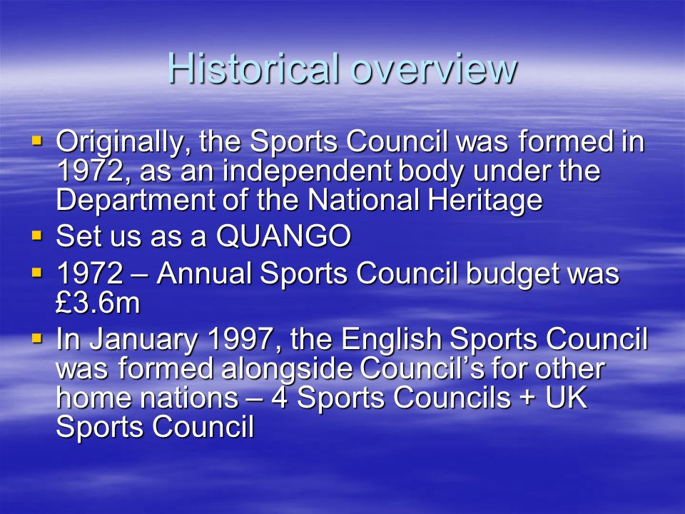 Historical overview Originally, the Sports Council was formed in 1972, as an independent body under the Department of the National Heritage Originally, the Sports Council was formed in 1972, as an independent body under the Department of the National Heritage Set us as a QUANGO Set us as a QUANGO 1972 – Annual Sports Council budget was £3.6m 1972 – Annual Sports Council budget was £3.6m In January 1997, the English Sports Council was formed alongside Councils for other home nations – 4 Sports Councils + UK Sports Council In January 1997, the English Sports Council was formed alongside Councils for other home nations – 4 Sports Councils + UK Sports Council