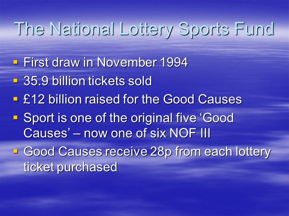 The National Lottery Sports Fund First draw in November 1994 First draw in November 1994 35.9 billion tickets sold 35.9 billion tickets sold £12 billion raised for the Good Causes £12 billion raised for the Good Causes Sport is one of the original five Good Causes – now one of six NOF III Sport is one of the original five Good Causes – now one of six NOF III Good Causes receive 28p from each lottery ticket purchased Good Causes receive 28p from each lottery ticket purchased