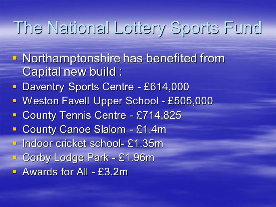 The National Lottery Sports Fund Northamptonshire has benefited from Capital new build : Northamptonshire has benefited from Capital new build : Daventry Sports Centre - £614,000 Daventry Sports Centre - £614,000 Weston Favell Upper School - £505,000 Weston Favell Upper School - £505,000 County Tennis Centre - £714,825 County Tennis Centre - £714,825 County Canoe Slalom - £1.4m County Canoe Slalom - £1.4m Indoor cricket school- £1.35m Indoor cricket school- £1.35m Corby Lodge Park - £1.96m Corby Lodge Park - £1.96m Awards for All - £3.2m Awards for All - £3.2m