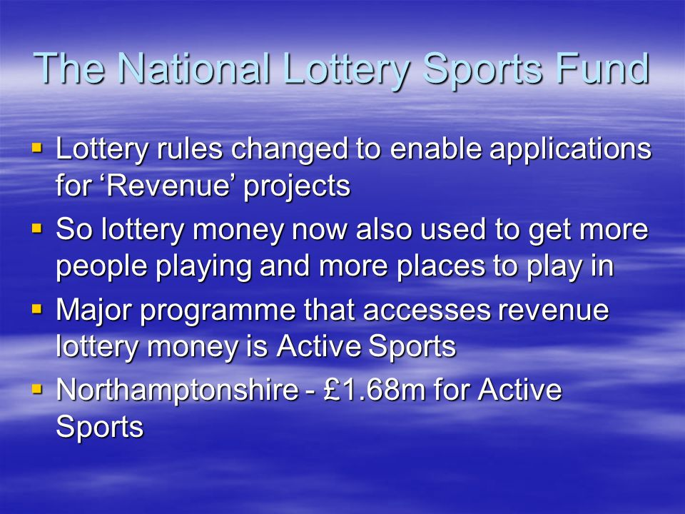 The National Lottery Sports Fund Lottery rules changed to enable applications for Revenue projects So lottery money now also used to get more people playing and more places to play in Major programme that accesses revenue lottery money is Active Sports Northamptonshire - £1.68m for Active Sports