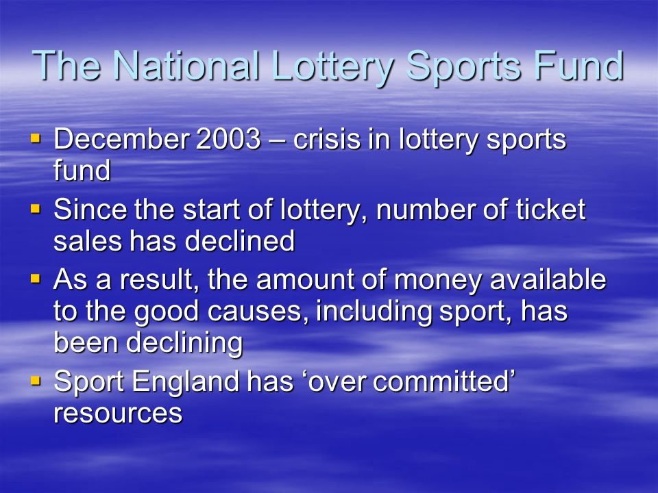 The National Lottery Sports Fund December 2003 – crisis in lottery sports fund December 2003 – crisis in lottery sports fund Since the start of lottery, number of ticket sales has declined Since the start of lottery, number of ticket sales has declined As a result, the amount of money available to the good causes, including sport, has been declining As a result, the amount of money available to the good causes, including sport, has been declining Sport England has over committed resources Sport England has over committed resources