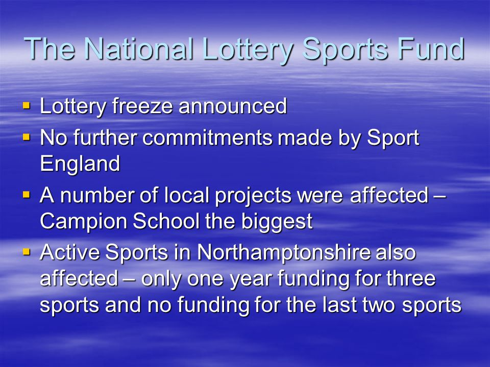 The National Lottery Sports Fund Lottery freeze announced Lottery freeze announced No further commitments made by Sport England No further commitments made by Sport England A number of local projects were affected – Campion School the biggest A number of local projects were affected – Campion School the biggest Active Sports in Northamptonshire also affected – only one year funding for three sports and no funding for the last two sports Active Sports in Northamptonshire also affected – only one year funding for three sports and no funding for the last two sports