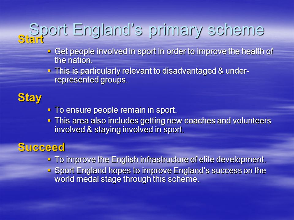 Sport Englands primary scheme Start Get people involved in sport in order to improve the health of the nation.