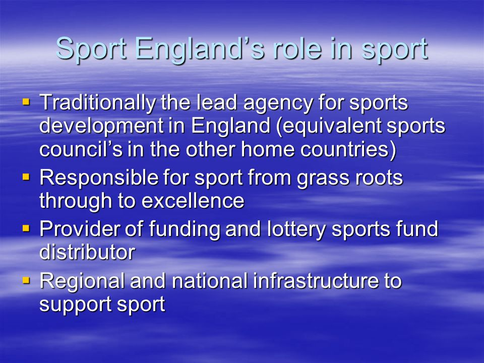 Sport Englands role in sport Traditionally the lead agency for sports development in England (equivalent sports councils in the other home countries) Traditionally the lead agency for sports development in England (equivalent sports councils in the other home countries) Responsible for sport from grass roots through to excellence Responsible for sport from grass roots through to excellence Provider of funding and lottery sports fund distributor Provider of funding and lottery sports fund distributor Regional and national infrastructure to support sport Regional and national infrastructure to support sport