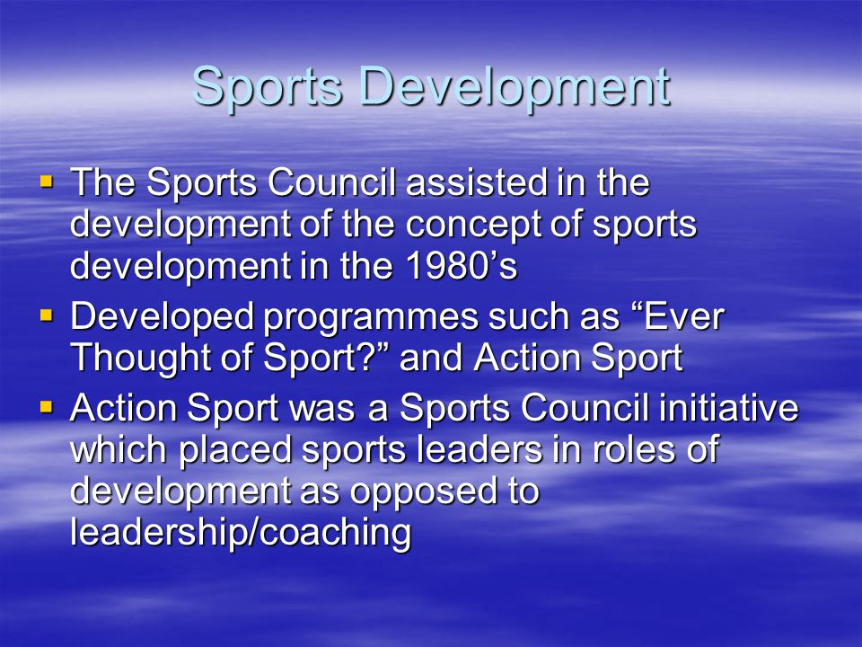 Sports Development The Sports Council assisted in the development of the concept of sports development in the 1980s The Sports Council assisted in the development of the concept of sports development in the 1980s Developed programmes such as Ever Thought of Sport.