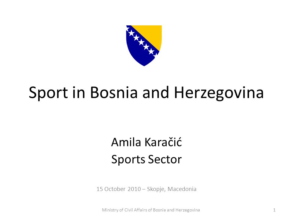 Sport in Bosnia and Herzegovina Amila Karačić Sports Sector 15 October 2010 – Skopje, Macedonia Ministry of Civil Affairs of Bosnia and Herzegovina1