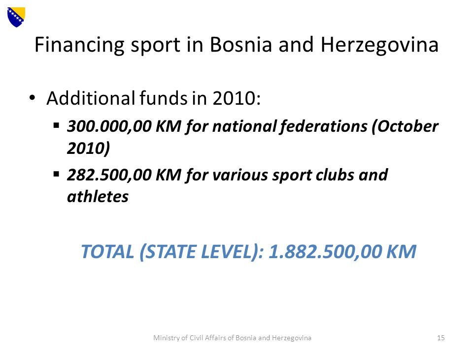 Financing sport in Bosnia and Herzegovina Additional funds in 2010: 300.000,00 KM for national federations (October 2010) 282.500,00 KM for various sport clubs and athletes TOTAL (STATE LEVEL): 1.882.500,00 KM Ministry of Civil Affairs of Bosnia and Herzegovina15